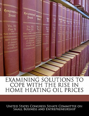 Bibliogov Examining Solutions to Cope with the Rise in Home Heating Oil Prices by United States Congress Senate Committee [Paperback] at Sears.com
